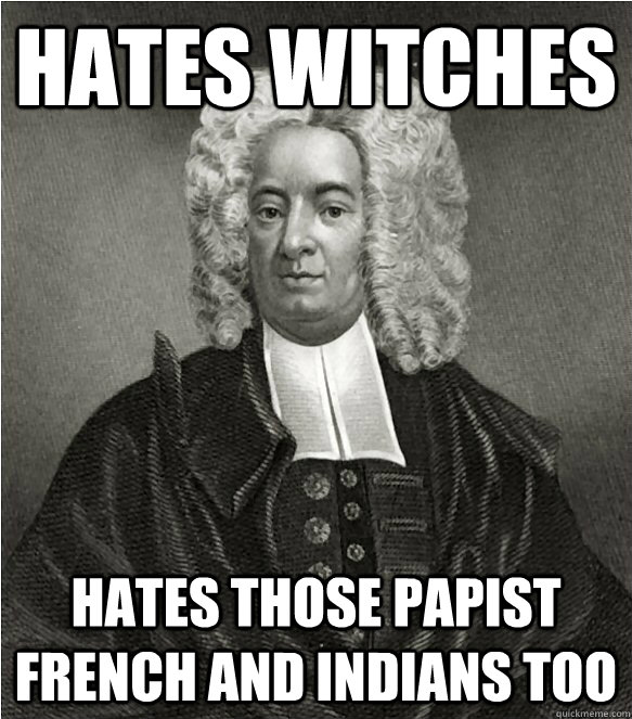 Hates Witches Hates those papist French and Indians too - Hates Witches Hates those papist French and Indians too  good guy Mather