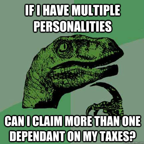 If i have multiple personalities can i claim more than one dependant on my taxes?  Philosoraptor