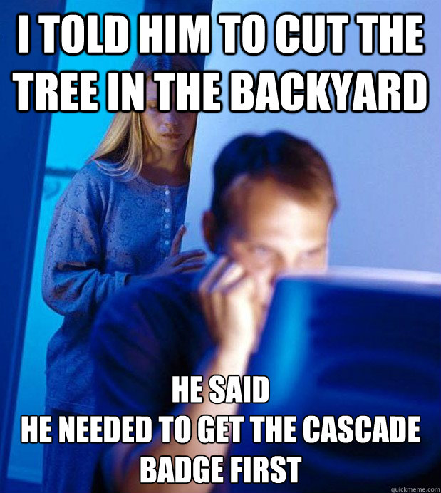 I told him to cut the tree in the backyard he said  he needed to get the Cascade badge first
