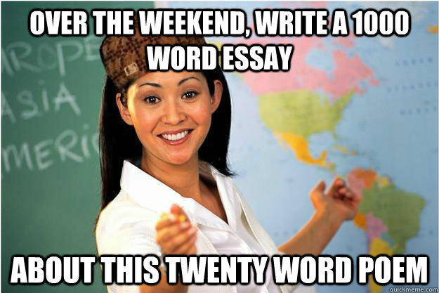 Over the weekend, Write a 1000 word essay about this twenty word poem - Over the weekend, Write a 1000 word essay about this twenty word poem  Scumbag Teacher
