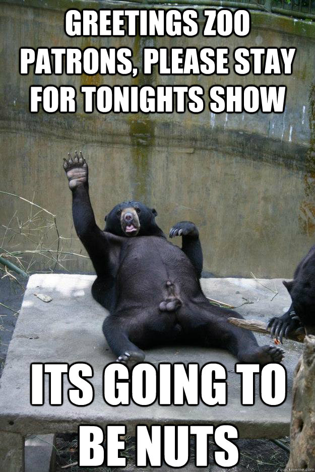 greetings zoo patrons, please stay for tonights show its going to be nuts