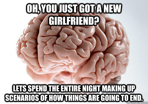 Oh, you just got a new girlfriend? Lets spend the entire night making up scenarios of how things are going to end.  Scumbag Brain