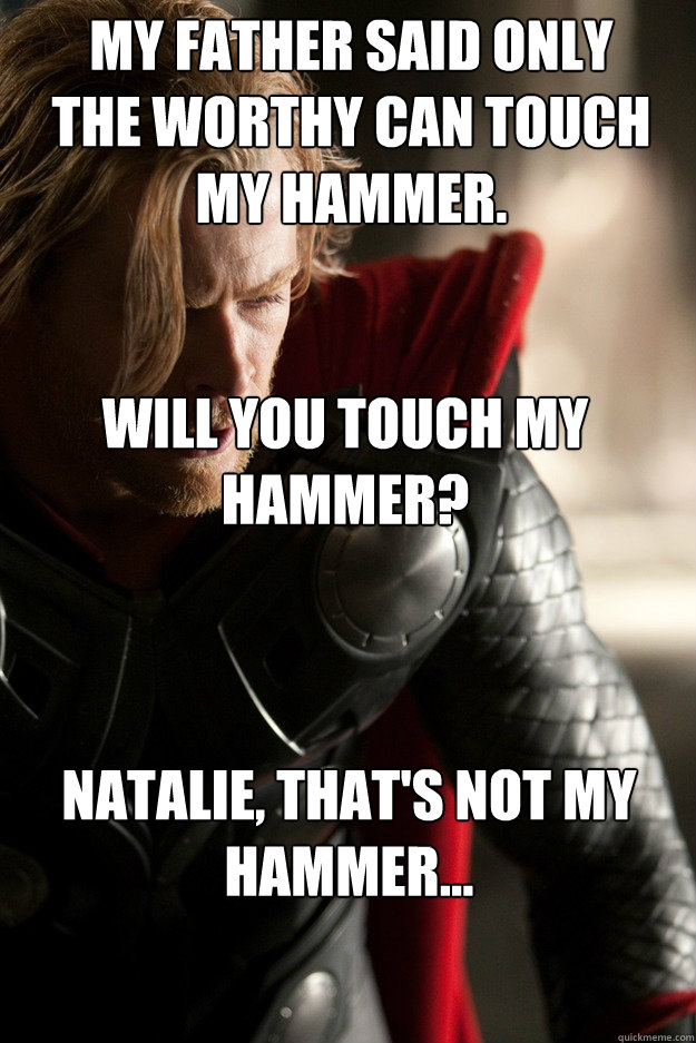 My father said only the worthy can touch my hammer. Will you touch my hammer? Natalie, that's not my hammer...