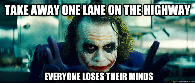 Take away one lane on the highway everyone loses their minds