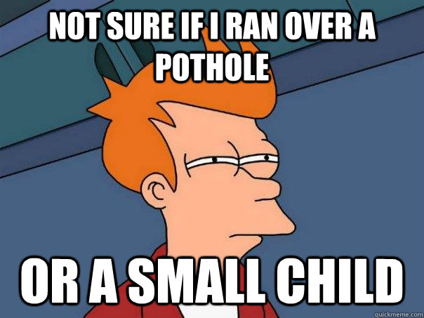 Not sure if I ran over a pothole Or a small child - Not sure if I ran over a pothole Or a small child  Futurama Fry