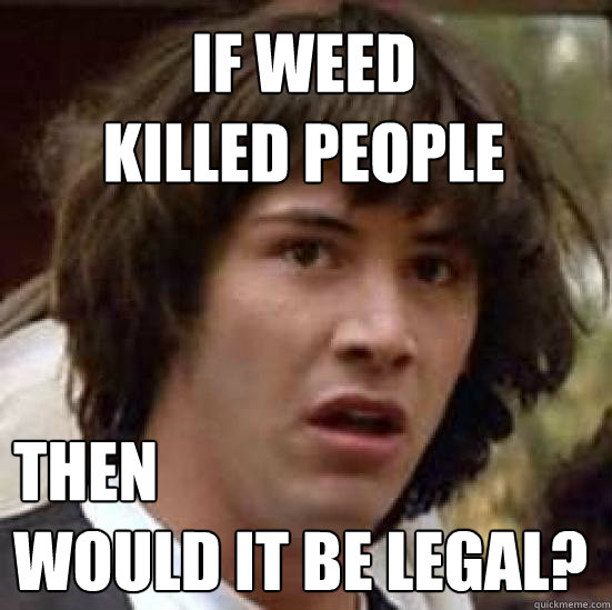 If weed  killed people then  would it be legal? - If weed  killed people then  would it be legal?  conspiracy keanu