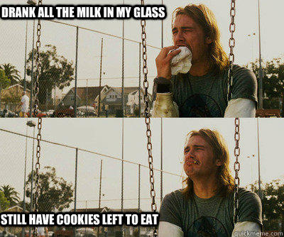drank all the milk in my glass still have cookies left to eat - drank all the milk in my glass still have cookies left to eat  First World Stoner Problems