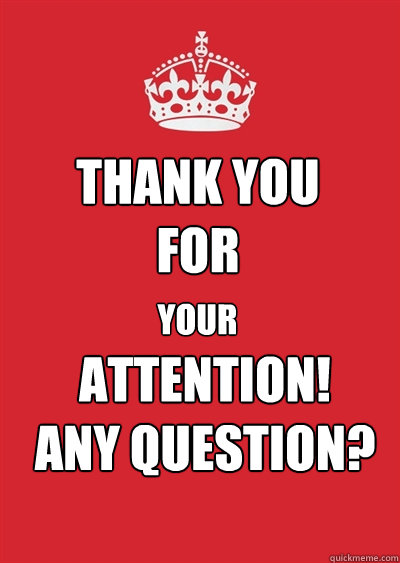 THANK YOU FOR YOUR ATTENTION! ANY QUESTION? - Keep calm or gtfo