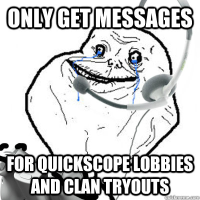 only get messages for quickscope lobbies and clan tryouts - only get messages for quickscope lobbies and clan tryouts  Forever Alone Gamer