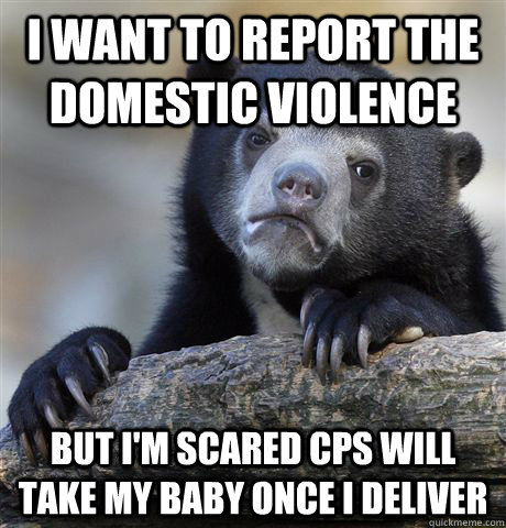 I want to report the domestic violence but i'm scared cps will take my baby once i deliver - I want to report the domestic violence but i'm scared cps will take my baby once i deliver  Misc