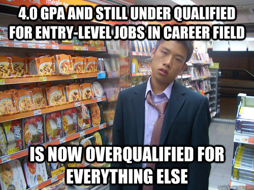 4.0 gpa and still under qualified for entry-level jobs in career field Is now overqualified for everything else