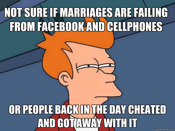 Not sure if marriages are failing from facebook and cellphones Or people back in the day cheated and got away with it - Not sure if marriages are failing from facebook and cellphones Or people back in the day cheated and got away with it  Futurama Fry