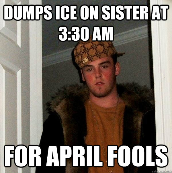 Dumps ice on sister at 3:30 am For april fools - Dumps ice on sister at 3:30 am For april fools  Scumbag Steve