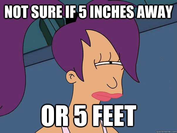 Not sure if 5 inches away or 5 feet - Not sure if 5 inches away or 5 feet  Leela Futurama