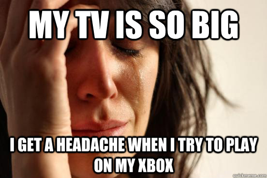 MY TV is so big i get a headache when i try to play on my xbox - MY TV is so big i get a headache when i try to play on my xbox  First World Problems
