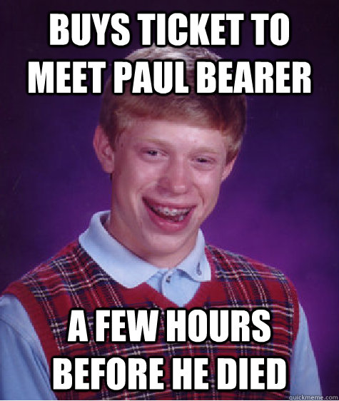 Buys Ticket to meet Paul Bearer A few hours before he died - Buys Ticket to meet Paul Bearer A few hours before he died  Badluckbrian