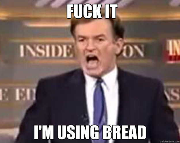 FUCK IT I'm using bread - FUCK IT I'm using bread  fuck it bill