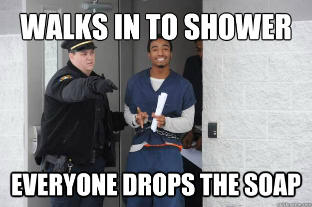 walks in to shower everyone drops the soap - walks in to shower everyone drops the soap  Ridiculously Photogenic Prisoner