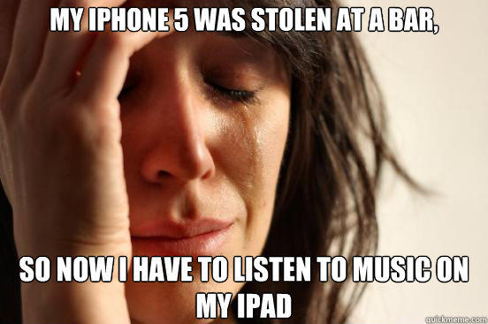 My iPhone 5 was stolen at a bar, So now i have to listen to music on my iPad - My iPhone 5 was stolen at a bar, So now i have to listen to music on my iPad  First World Problems