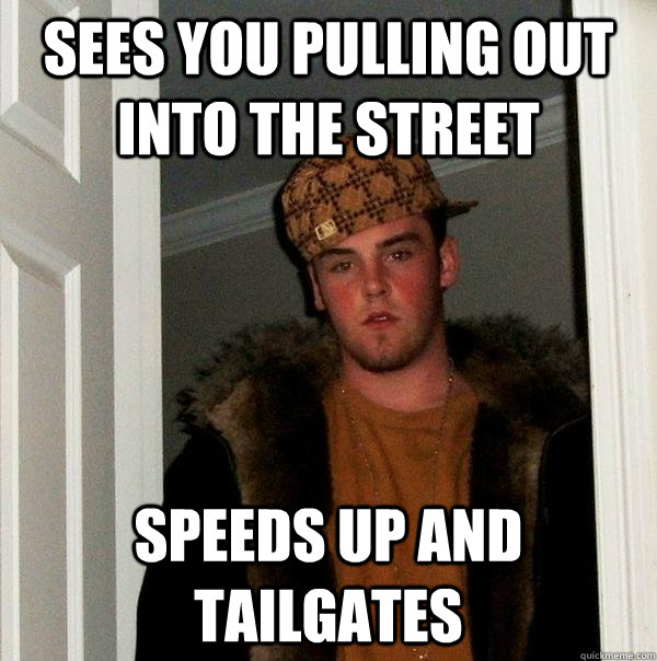 Sees you pulling out into the street speeds up and tailgates - Sees you pulling out into the street speeds up and tailgates  Scumbag Steve