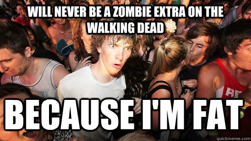 will never be a zombie extra on the walking dead Because I'm fat - will never be a zombie extra on the walking dead Because I'm fat  Sudden Clarity Clarence