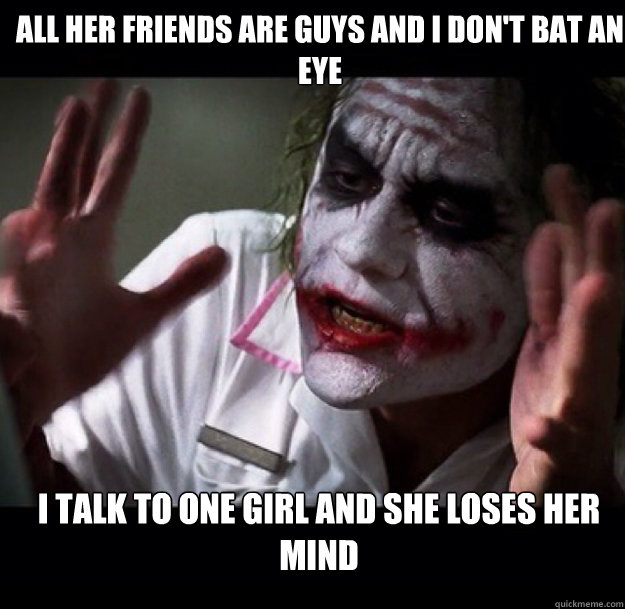 All her friends are guys and I don't bat an eye I talk to one girl and she loses her mind