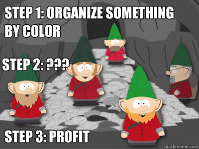 Step 1: Organize something by color Step 3: profit Step 2: ???