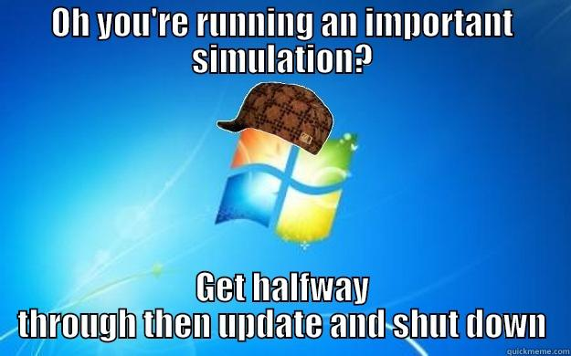 OH YOU'RE RUNNING AN IMPORTANT SIMULATION? GET HALFWAY THROUGH THEN UPDATE AND SHUT DOWN Scumbag windows