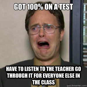 Got 100% on a test Have to listen to the teacher go through it for everyone else in the class - Got 100% on a test Have to listen to the teacher go through it for everyone else in the class  1st world nerd problems