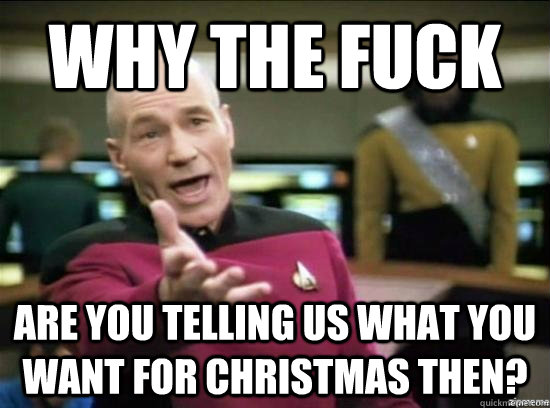 why the fuck are you telling us what you want for christmas then? - why the fuck are you telling us what you want for christmas then?  Annoyed Picard HD