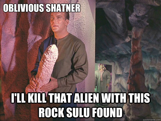 Oblivious Shatner I'll kill that alien with this rock Sulu found