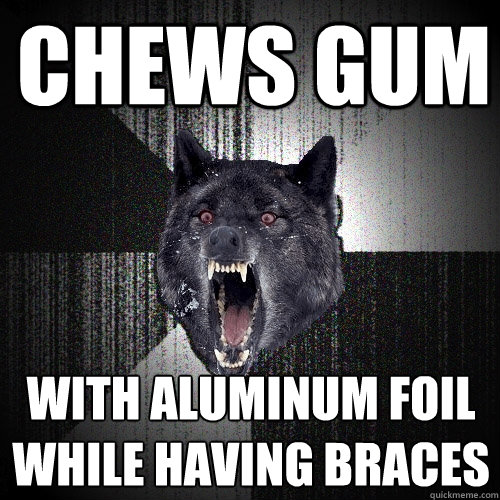 chews gum with aluminum foil while having braces - chews gum with aluminum foil while having braces  Insanity Wolf