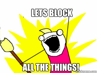 Lets block all the things! - Lets block all the things!  All The Things