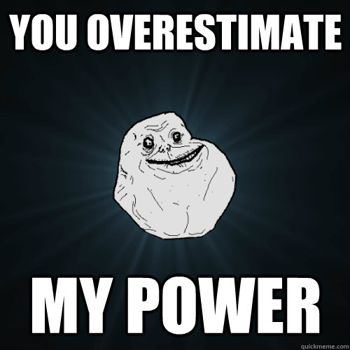 You overestimate  my power - You overestimate  my power  Forever Alone
