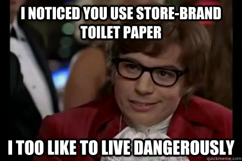 I noticed you use store-brand toilet paper i too like to live dangerously - I noticed you use store-brand toilet paper i too like to live dangerously  Dangerously - Austin Powers