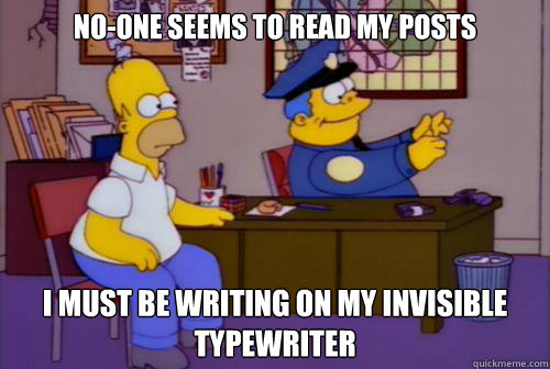No-one seems to read my posts I must be writing on my invisible typewriter  Chief Wiggum Invisible Typewriter