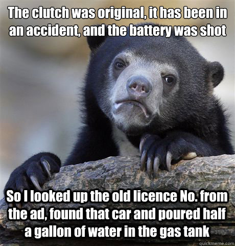 The clutch was original, it has been in an accident, and the battery was shot So I looked up the old licence No. from the ad, found that car and poured half a gallon of water in the gas tank - The clutch was original, it has been in an accident, and the battery was shot So I looked up the old licence No. from the ad, found that car and poured half a gallon of water in the gas tank  Misc