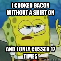 I cooked bacon without a shirt on And I only cussed 17 times - I cooked bacon without a shirt on And I only cussed 17 times  Tough guy spongebob