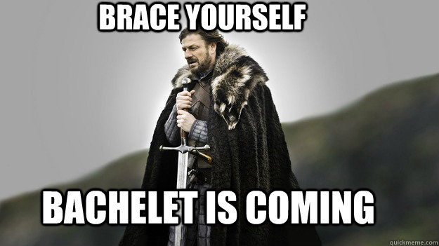 BRACE YOURSELF Bachelet IS COMING - BRACE YOURSELF Bachelet IS COMING  Ned stark winter is coming