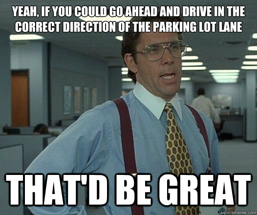 Yeah, if you could go ahead and drive in the correct direction of the parking lot lane That'd be great - Yeah, if you could go ahead and drive in the correct direction of the parking lot lane That'd be great  Lumbergh