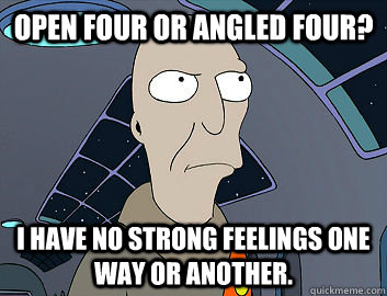 Open four or angled four? I have no strong feelings one way or another.