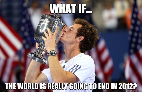 what if... the world is really going to end in 2012?  Andy Murray