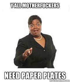 yu0027all motherfuckers Need paper plates  sc 1 st  Meme memes | quickmeme & yu0027all motherfuckers Need paper plates - sassy black woman - quickmeme