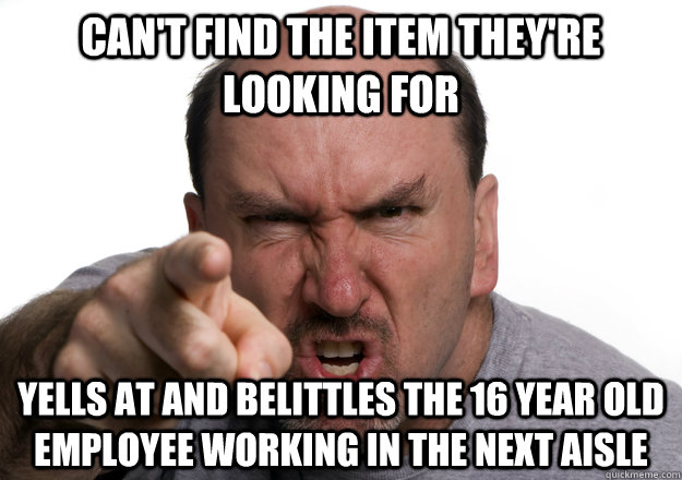 can't find the item they're looking for Yells at and belittles the 16 year old employee working in the next aisle