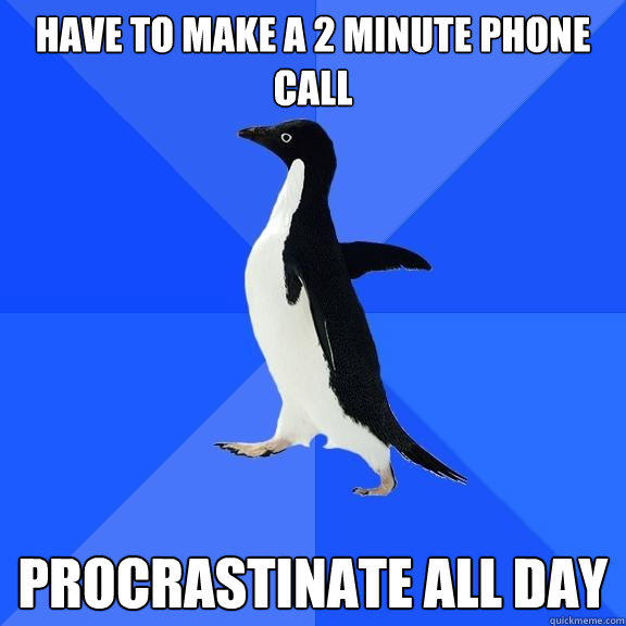 Have to make a 2 minute phone call procrastinate all day - Have to make a 2 minute phone call procrastinate all day  Socially Awkward Penguin
