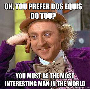 49d070ea8c07bbdd416e986873226db659ebe4a47d0234e9ebac934d49f9b879 oh, you prefer dos equis do you? you must be the most interesting