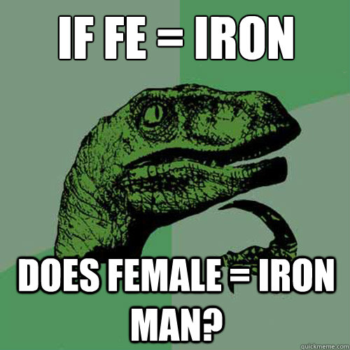 If fe = iron does female = iron man? - If fe = iron does female = iron man?  Philosoraptor