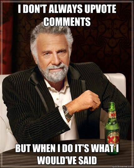I don't always upvote comments But when I do it's what I would've said - I don't always upvote comments But when I do it's what I would've said  Most Interesting Man
