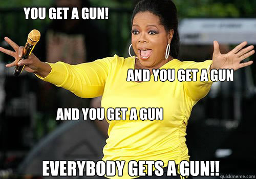 You get a gun! and you get a gun and you get a gun everybody gets a gun!!