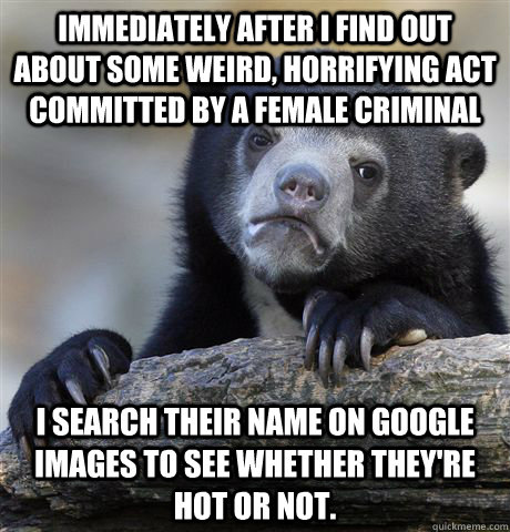 Immediately after I find out about some weird, horrifying act committed by a female criminal I search their name on Google images to see whether they're hot or not. - Immediately after I find out about some weird, horrifying act committed by a female criminal I search their name on Google images to see whether they're hot or not.  Confession Bear